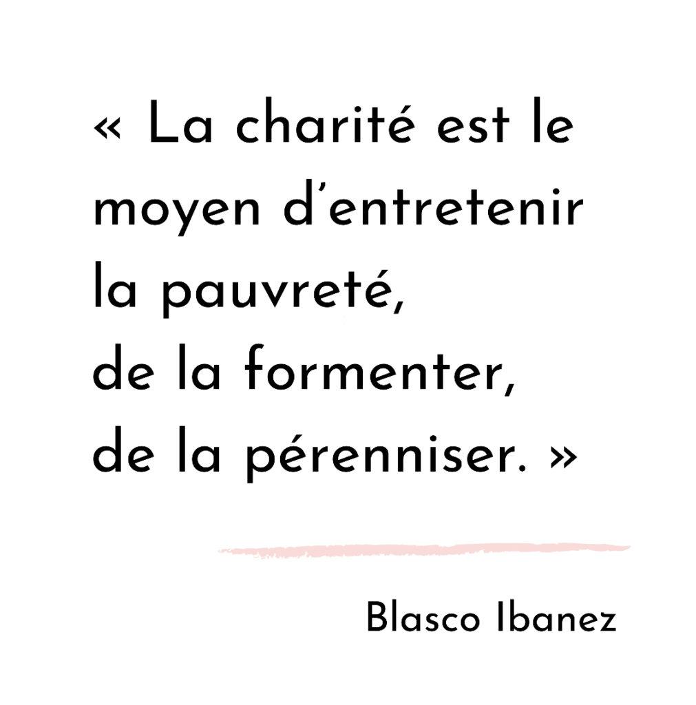 la charité est le moyen d'entretenir la pauvreté, de la formenter, de la pérénniser. Blasco Ibanez